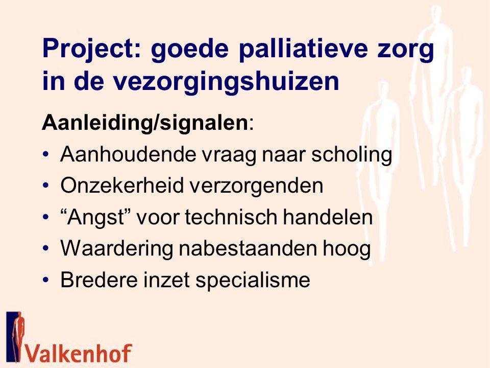 Project: goede palliatieve zorg in de vezorgingshuizen Aanleiding/signalen: Aanhoudende vraag naar scholing Onzekerheid verzorgenden Angst voor technisch handelen Waardering nabestaanden hoog Bredere inzet specialisme