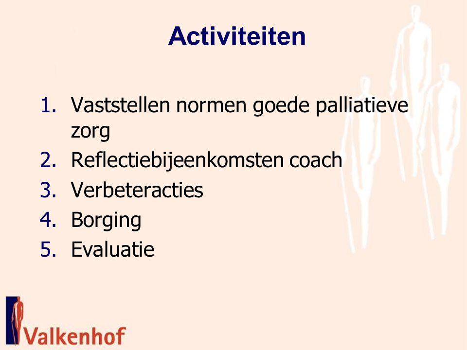 Activiteiten 1.Vaststellen normen goede palliatieve zorg 2.Reflectiebijeenkomsten coach 3.Verbeteracties 4.Borging 5.Evaluatie
