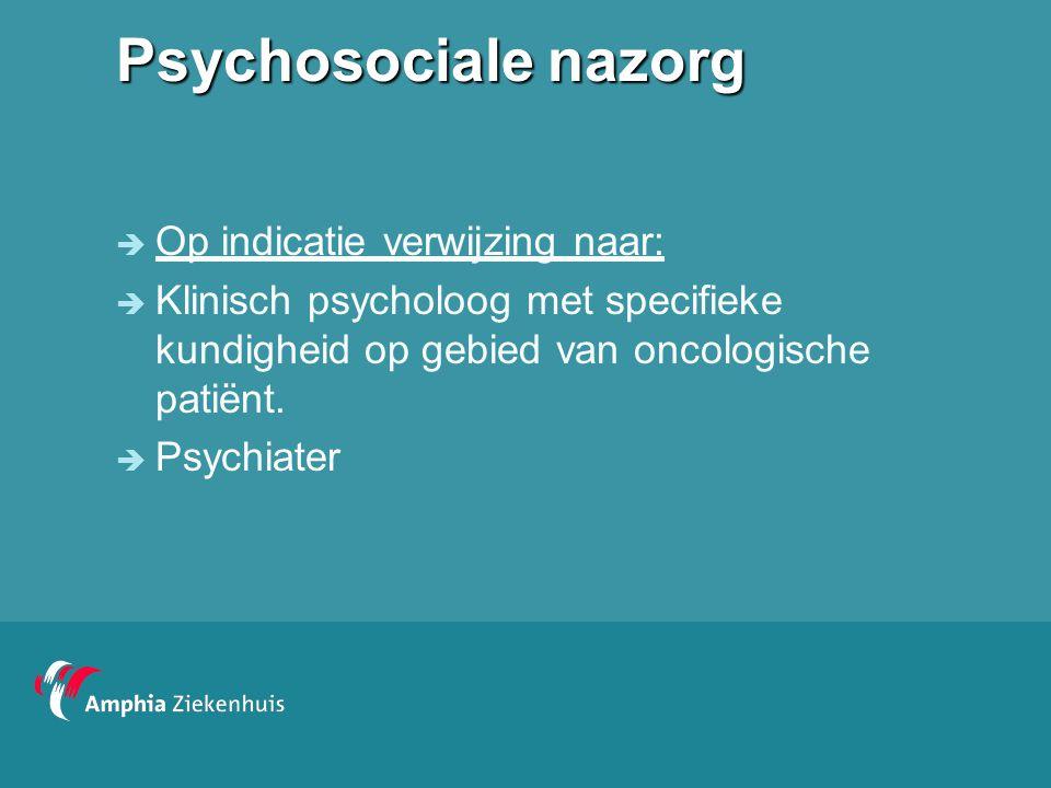 Psychosociale nazorg  Op indicatie verwijzing naar:  Klinisch psycholoog met specifieke kundigheid op gebied van oncologische patiënt.  Psychiater