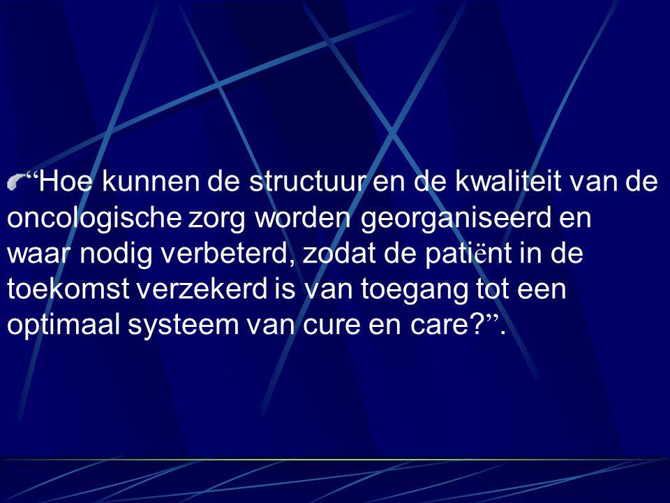 Hoe kunnen de structuur en de kwaliteit van de oncologische zorg worden georganiseerd en waar nodig verbeterd, zodat de pati ë nt in de toekomst verzekerd is van toegang tot een optimaal systeem van cure en care.