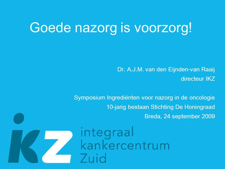 Goede nazorg is voorzorg! Dr. A.J.M. van den Eijnden-van Raaij directeur IKZ Symposium Ingrediënten voor nazorg in de oncologie 10-jarig bestaan Stich
