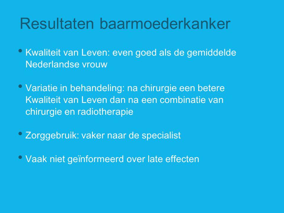 Resultaten baarmoederkanker Kwaliteit van Leven: even goed als de gemiddelde Nederlandse vrouw Variatie in behandeling: na chirurgie een betere Kwalit