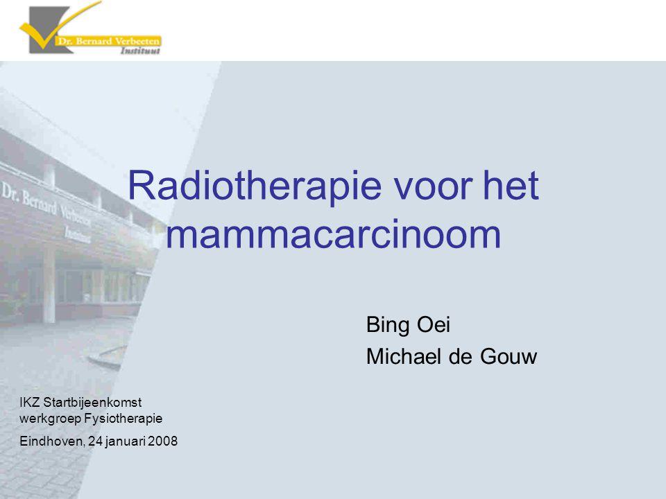 Radiotherapie voor het mammacarcinoom Bing Oei Michael de Gouw IKZ Startbijeenkomst werkgroep Fysiotherapie Eindhoven, 24 januari 2008