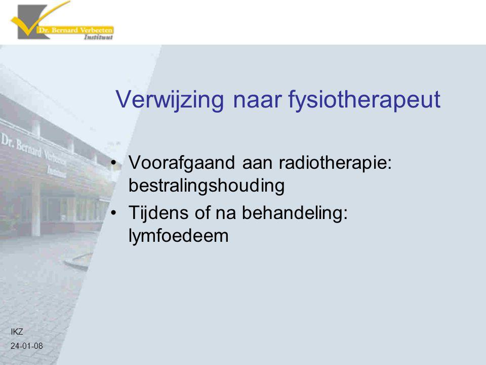 Verwijzing naar fysiotherapeut IKZ 24-01-08 Voorafgaand aan radiotherapie: bestralingshouding Tijdens of na behandeling: lymfoedeem