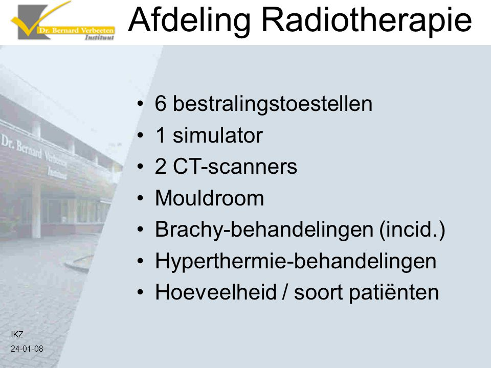 IKZ 24-01-08 Afdeling Radiotherapie 6 bestralingstoestellen 1 simulator 2 CT-scanners Mouldroom Brachy-behandelingen (incid.) Hyperthermie-behandeling