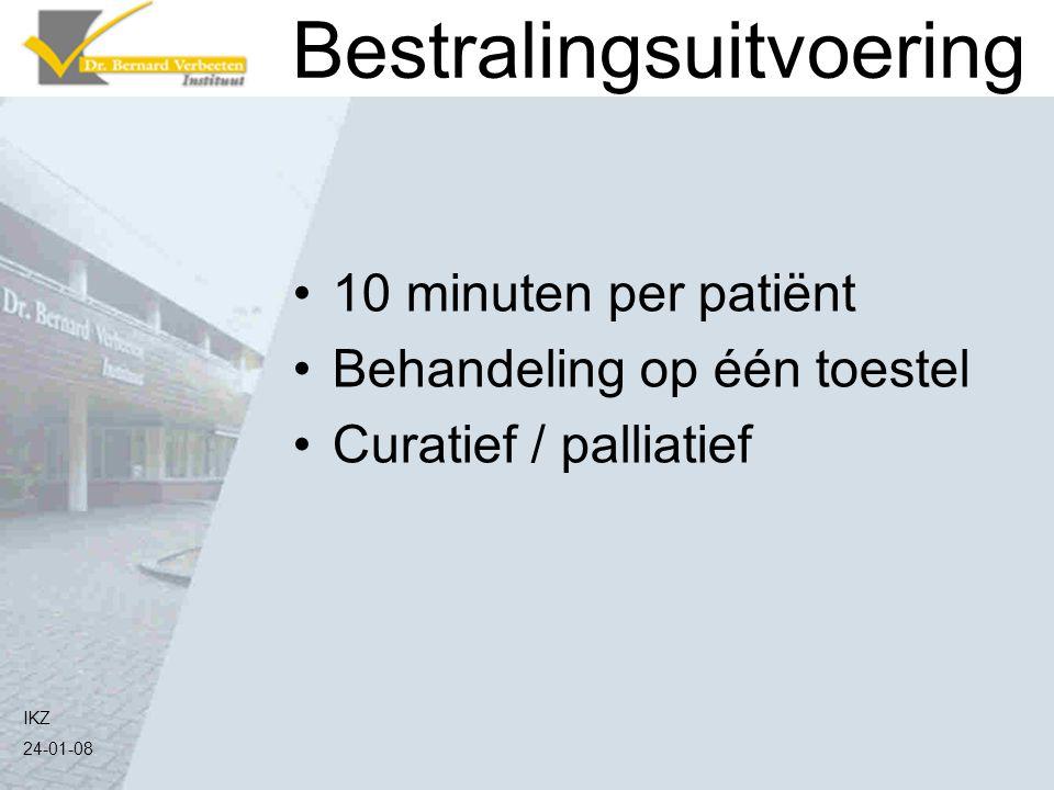 IKZ 24-01-08 Bestralingsuitvoering 10 minuten per patiënt Behandeling op één toestel Curatief / palliatief