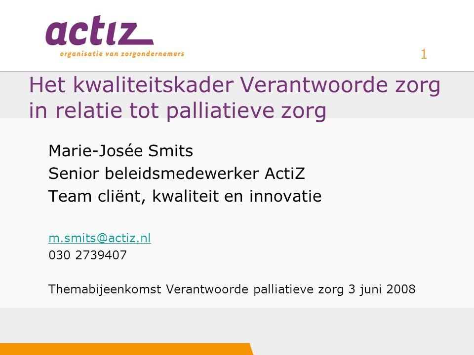 1 Het kwaliteitskader Verantwoorde zorg in relatie tot palliatieve zorg Marie-Josée Smits Senior beleidsmedewerker ActiZ Team cliënt, kwaliteit en inn