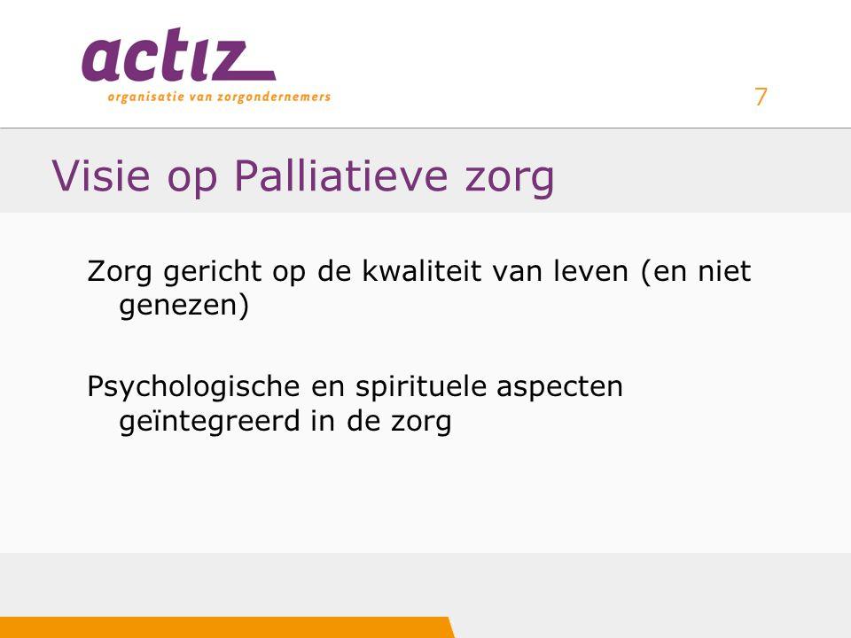 7 Visie op Palliatieve zorg Zorg gericht op de kwaliteit van leven (en niet genezen) Psychologische en spirituele aspecten geïntegreerd in de zorg