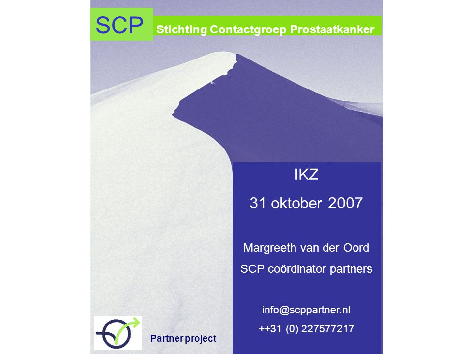 Stichting Contactgroep Prostaatkanker IKZ 31 oktober 2007 Margreeth van der Oord SCP coördinator partners info@scppartner.nl ++31 (0) 227577217 SCP Partner project