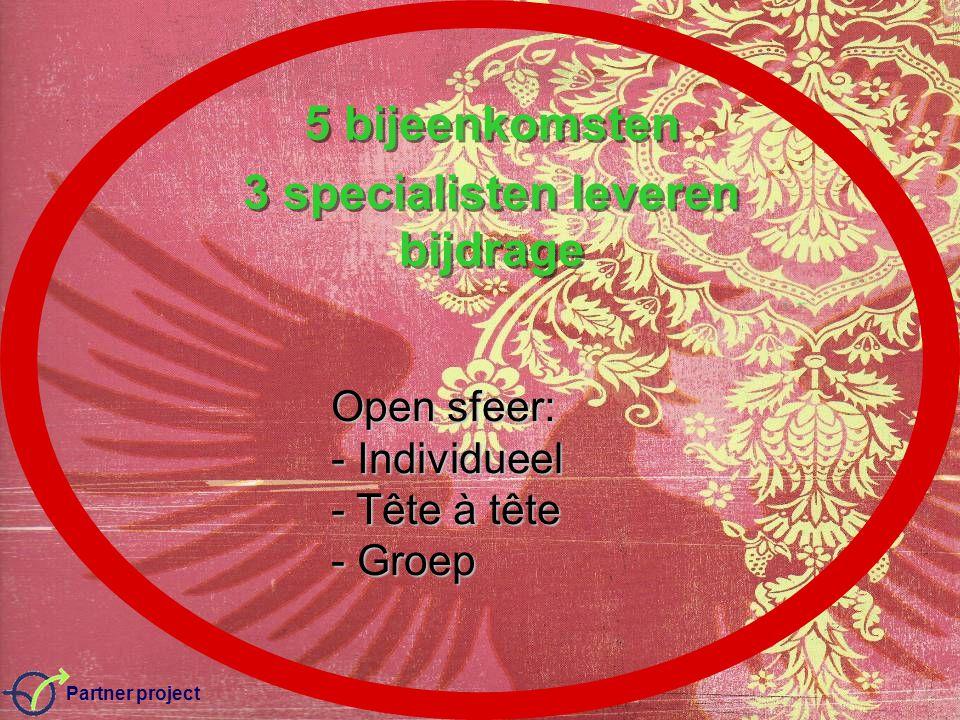 Partner project 5 bijeenkomsten 3 specialisten leveren bijdrage 5 bijeenkomsten 3 specialisten leveren bijdrage Open sfeer: - Individueel - Tête à tête - Groep
