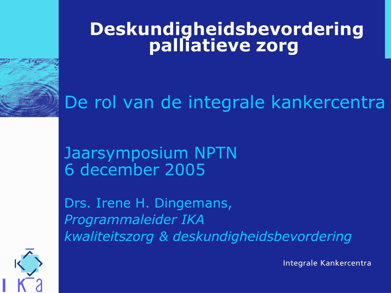 Deskundigheidsbevordering palliatieve zorg De rol van de integrale kankercentra Jaarsymposium NPTN 6 december 2005 Drs. Irene H. Dingemans, Programmal