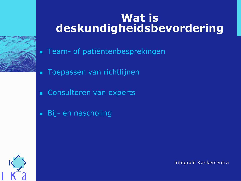 Wat is deskundigheidsbevordering Team- of patiëntenbesprekingen Toepassen van richtlijnen Consulteren van experts Bij- en nascholing