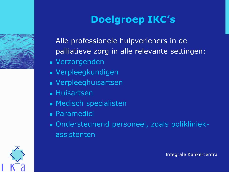 Doelgroep IKC's Alle professionele hulpverleners in de palliatieve zorg in alle relevante settingen: Verzorgenden Verpleegkundigen Verpleeghuisartsen