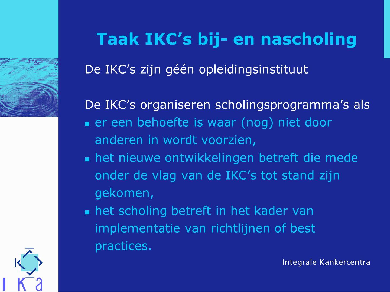 Taak IKC's bij- en nascholing De IKC's zijn géén opleidingsinstituut De IKC's organiseren scholingsprogramma's als er een behoefte is waar (nog) niet