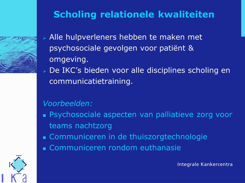 Scholing relationele kwaliteiten  Alle hulpverleners hebben te maken met psychosociale gevolgen voor patiënt & omgeving.  De IKC's bieden voor alle