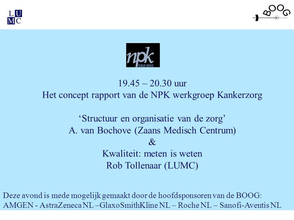 19.45 – 20.30 uur Het concept rapport van de NPK werkgroep Kankerzorg 'Structuur en organisatie van de zorg' A. van Bochove (Zaans Medisch Centrum) &