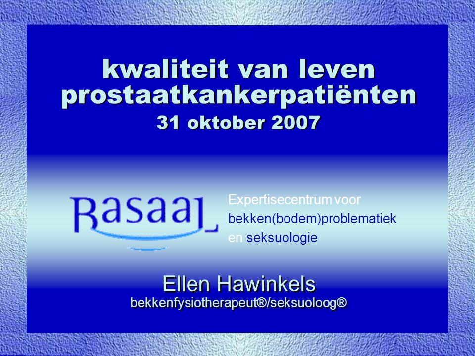 Expertisecentrum voor bekken(bodem)problematiek en seksuologie kwaliteit van leven prostaatkankerpatiënten 31 oktober 2007 Ellen Hawinkels bekkenfysio