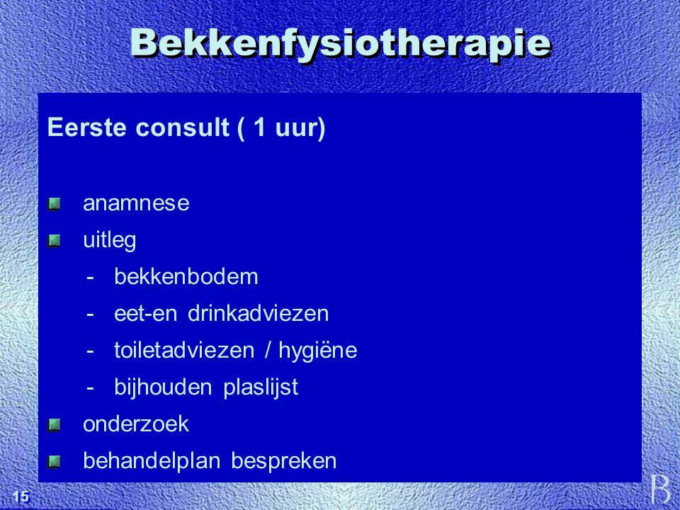 15 Bekkenfysiotherapie Eerste consult ( 1 uur) anamnese uitleg - bekkenbodem - eet-en drinkadviezen - toiletadviezen / hygiëne - bijhouden plaslijst o