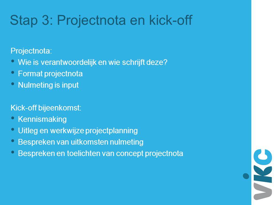 Stap 3: Projectnota en kick-off Projectnota: Wie is verantwoordelijk en wie schrijft deze? Format projectnota Nulmeting is input Kick-off bijeenkomst: