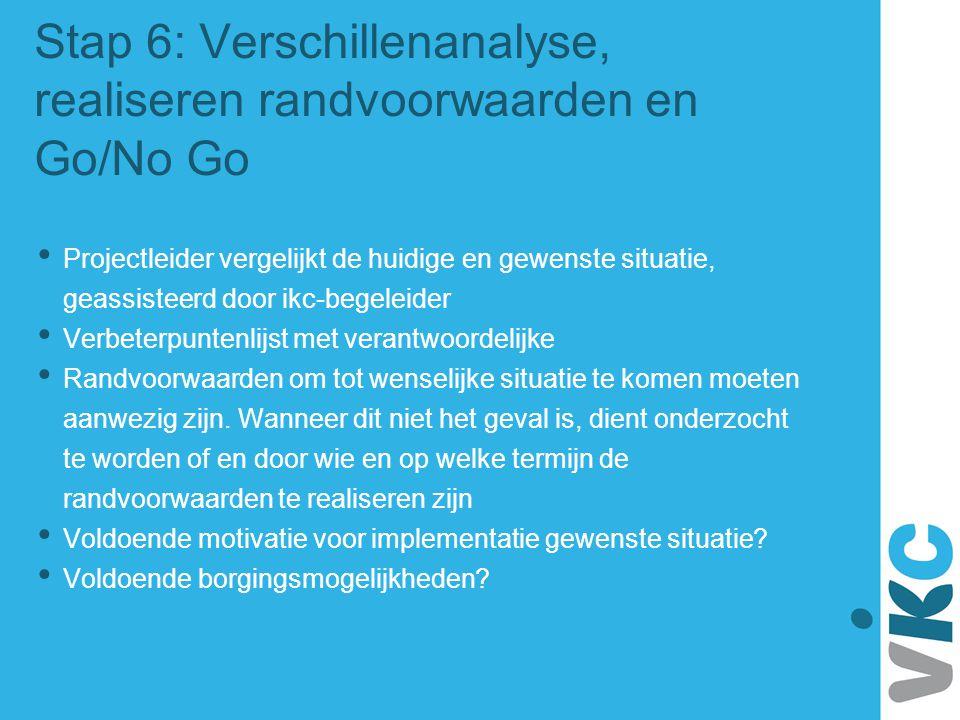 Stap 6: Verschillenanalyse, realiseren randvoorwaarden en Go/No Go Projectleider vergelijkt de huidige en gewenste situatie, geassisteerd door ikc-beg