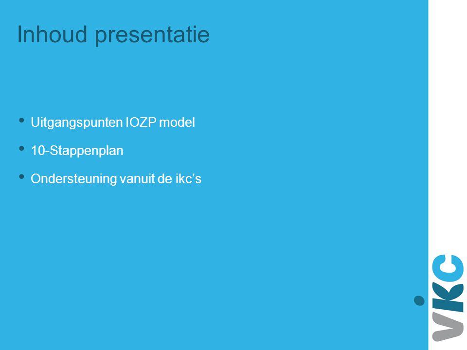 Inhoud presentatie Uitgangspunten IOZP model 10-Stappenplan Ondersteuning vanuit de ikc's