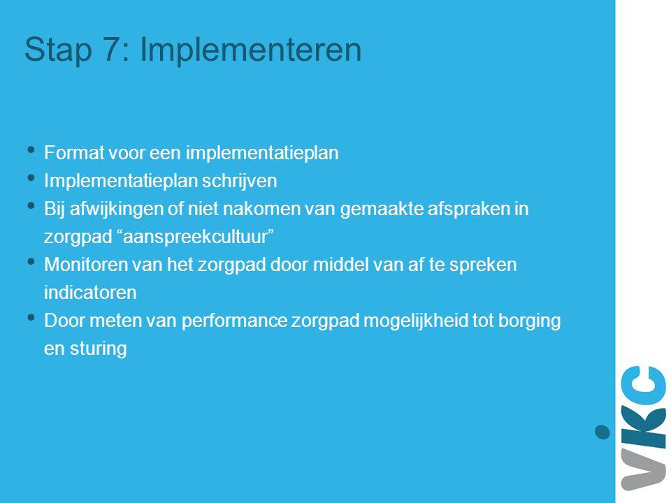 Stap 7: Implementeren Format voor een implementatieplan Implementatieplan schrijven Bij afwijkingen of niet nakomen van gemaakte afspraken in zorgpad