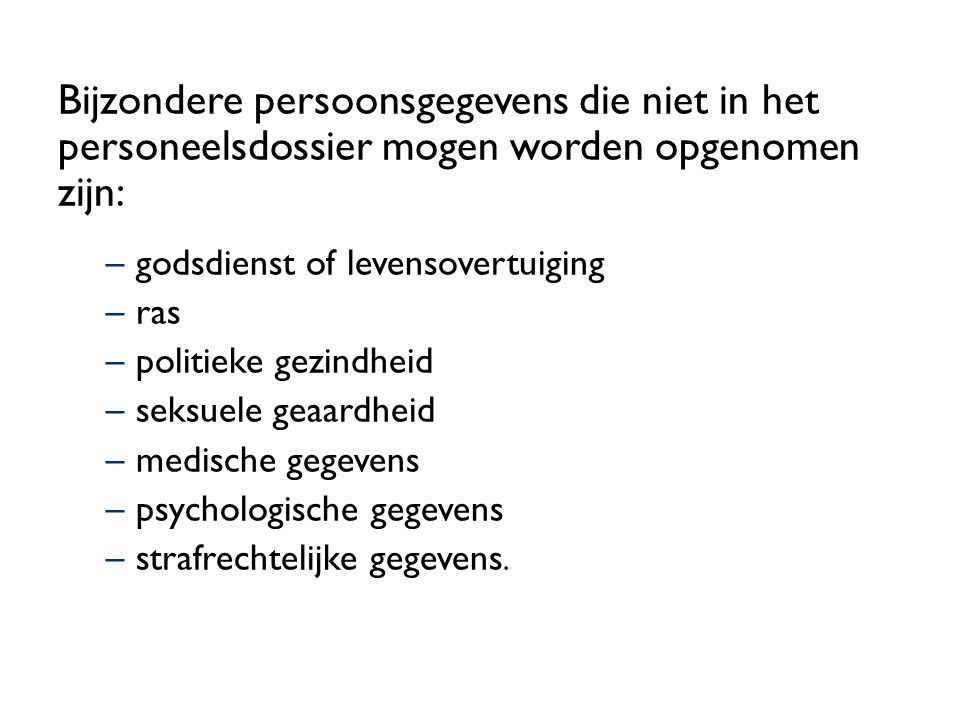 Bijzondere persoonsgegevens die niet in het personeelsdossier mogen worden opgenomen zijn: –godsdienst of levensovertuiging –ras –politieke gezindheid