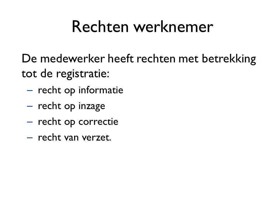 Rechten werknemer De medewerker heeft rechten met betrekking tot de registratie: –recht op informatie –recht op inzage –recht op correctie –recht van verzet.