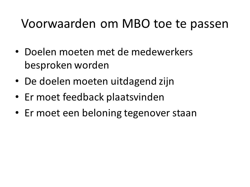 Voorwaarden om MBO toe te passen Doelen moeten met de medewerkers besproken worden De doelen moeten uitdagend zijn Er moet feedback plaatsvinden Er mo