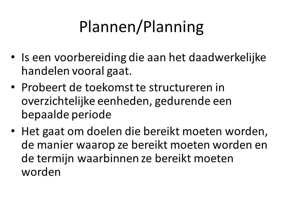 Plannen/Planning Is een voorbereiding die aan het daadwerkelijke handelen vooral gaat. Probeert de toekomst te structureren in overzichtelijke eenhede