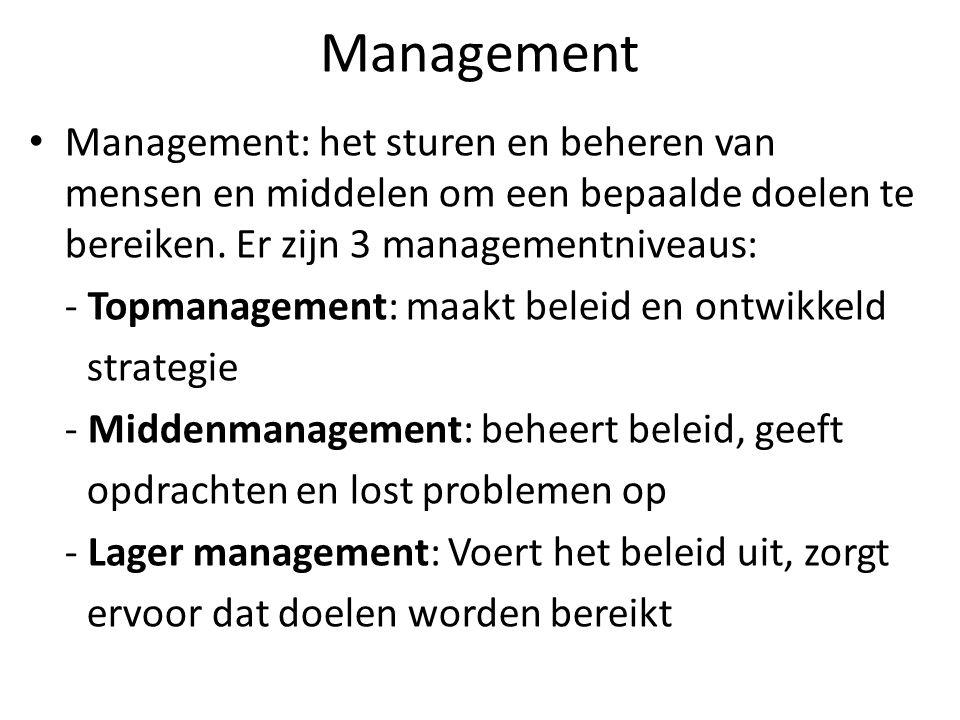 Management Management: het sturen en beheren van mensen en middelen om een bepaalde doelen te bereiken. Er zijn 3 managementniveaus: - Topmanagement: