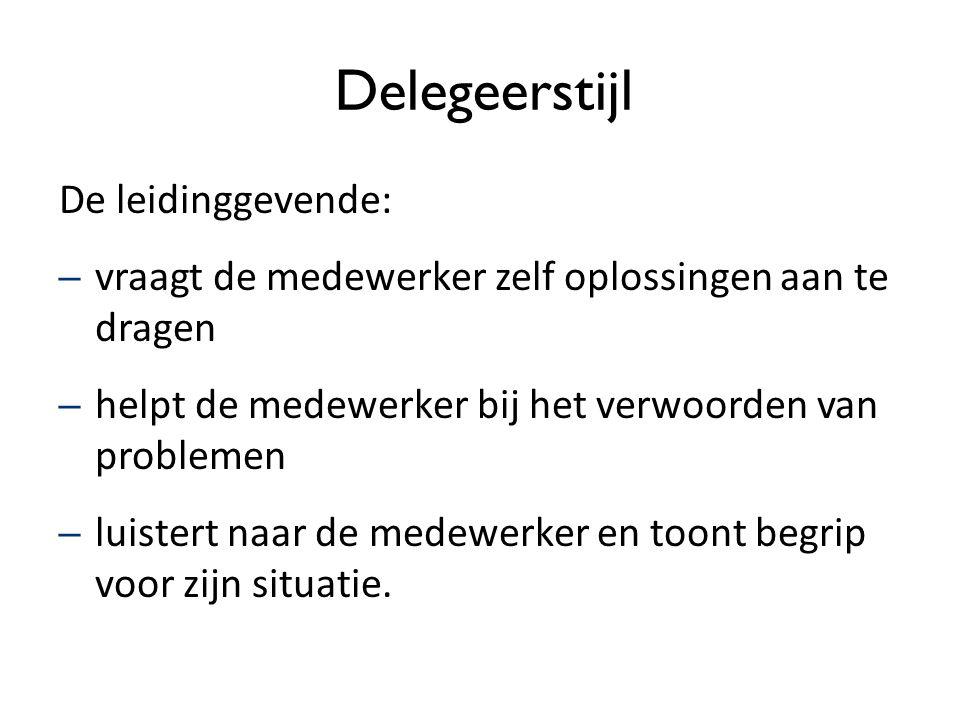 Delegeerstijl De leidinggevende: – vraagt de medewerker zelf oplossingen aan te dragen – helpt de medewerker bij het verwoorden van problemen – luiste