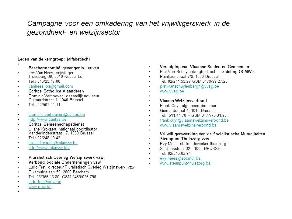 Leden van de kerngroep: (alfabetisch) Beschermcomité gevangenis Leuven Jos Van Hees, vrijwilliger Trolieberg 39, 3010 Kessel-Lo Tel.: 016/25.17.00 vanhees.jos@gmail.com Caritas Catholica Vlaanderen Dominic Verhoeven, geestelijk adviseur Guimardstraat 1, 1040 Brussel Tel.: 02/507.01.11 Dominic.verhoeven@caritas.be http://www.caritas.be Caritas Gemeenschapsdienst Liliane Krokaert, nationaal coördinator Vanderlindenstraat 17, 1030 Brussel Tel.: 02/248.10.42 liliane.krokaert@jokavzw.be http://www.jokavzw.be/ Pluralistisch Overleg Welzijnswerk vzw Verbond Sociale Ondernemingen vzw Ludo Fret, directeur Pluralistisch Overleg Welzijnswerk vzw Diksmuidelaan 50 2600 Berchem Tel.