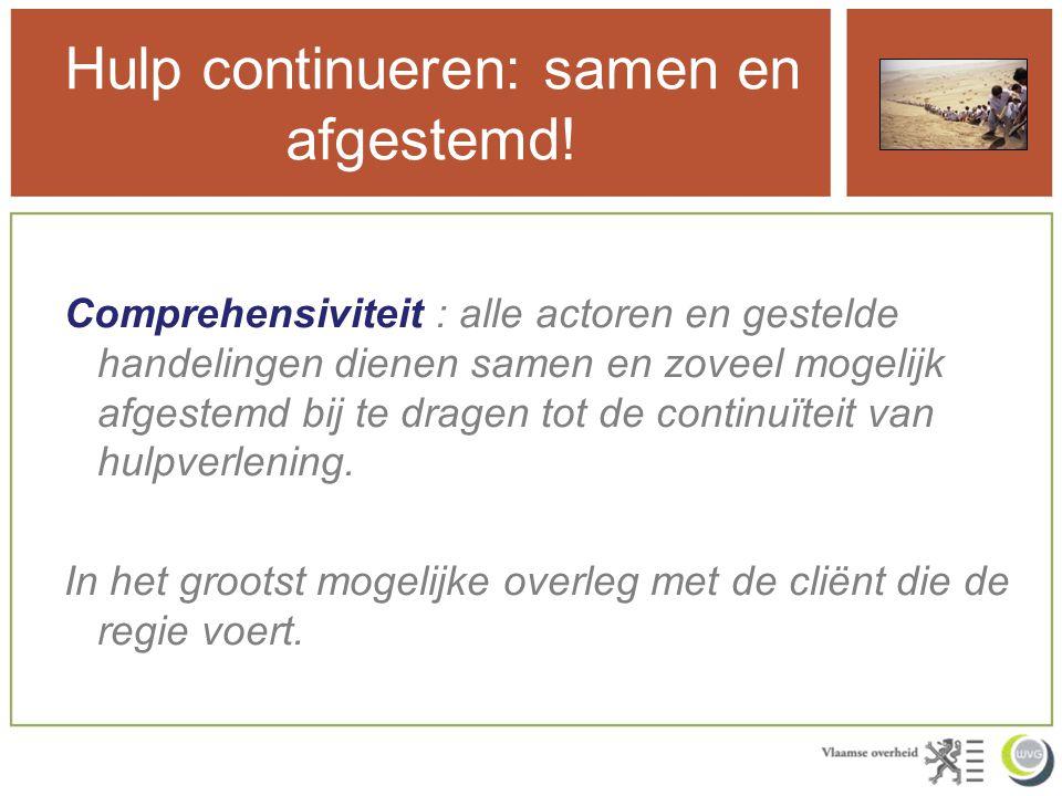 Hulp continueren: samen en afgestemd! Comprehensiviteit : alle actoren en gestelde handelingen dienen samen en zoveel mogelijk afgestemd bij te dragen