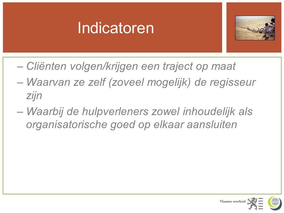 Indicatoren –Cliënten volgen/krijgen een traject op maat –Waarvan ze zelf (zoveel mogelijk) de regisseur zijn –Waarbij de hulpverleners zowel inhoudel