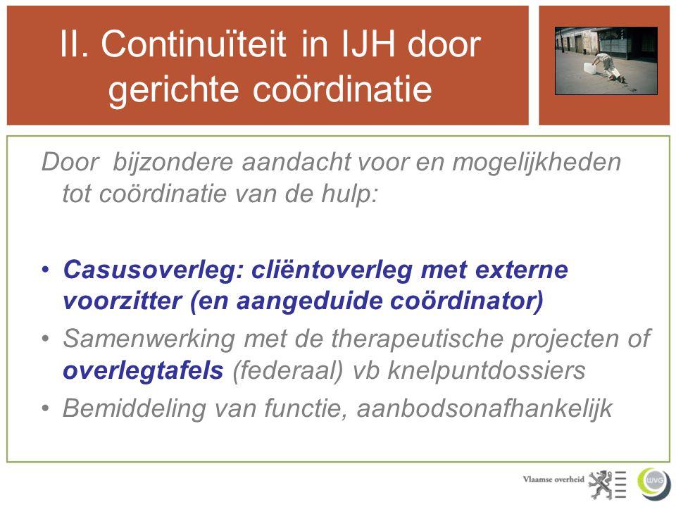 II. Continuïteit in IJH door gerichte coördinatie Door bijzondere aandacht voor en mogelijkheden tot coördinatie van de hulp: Casusoverleg: cliëntover