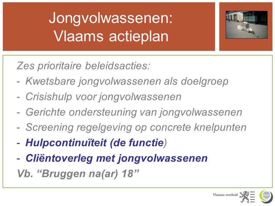 Jongvolwassenen: Vlaams actieplan Zes prioritaire beleidsacties: -Kwetsbare jongvolwassenen als doelgroep -Crisishulp voor jongvolwassenen -Gerichte o