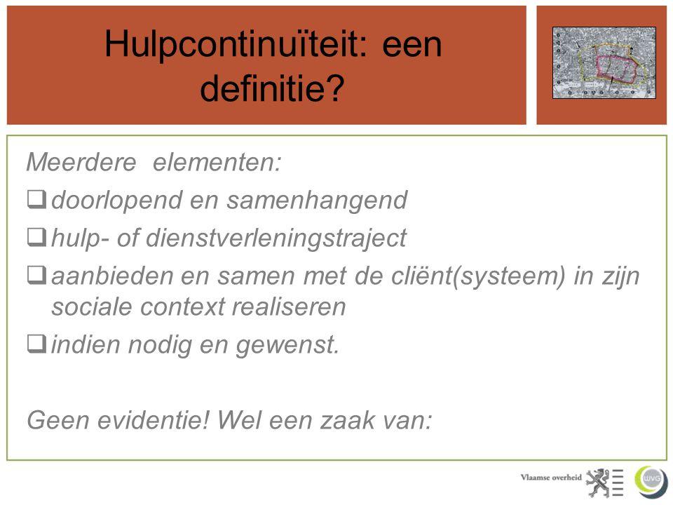 Hulpcontinuïteit: een definitie? Meerdere elementen:  doorlopend en samenhangend  hulp- of dienstverleningstraject  aanbieden en samen met de cliën