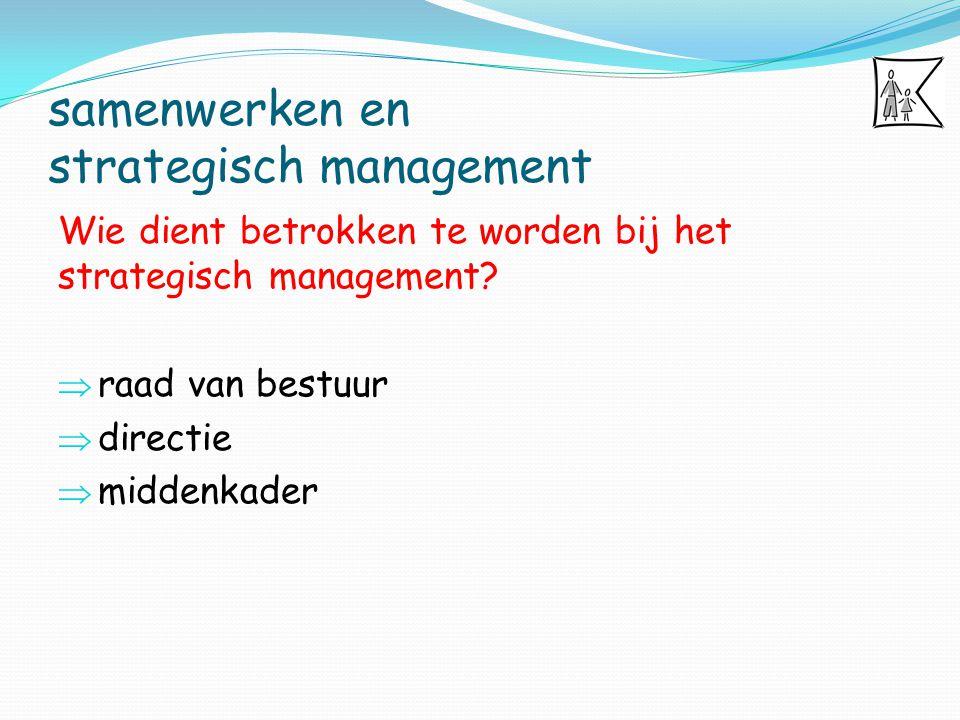 samenwerken en strategisch management Wie dient betrokken te worden bij het strategisch management?  raad van bestuur  directie  middenkader