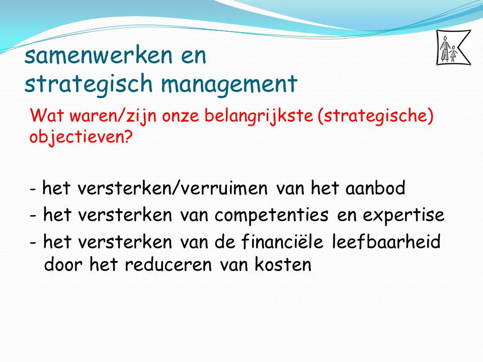 samenwerken en strategisch management Wat waren/zijn onze belangrijkste (strategische) objectieven? - het versterken/verruimen van het aanbod - het ve