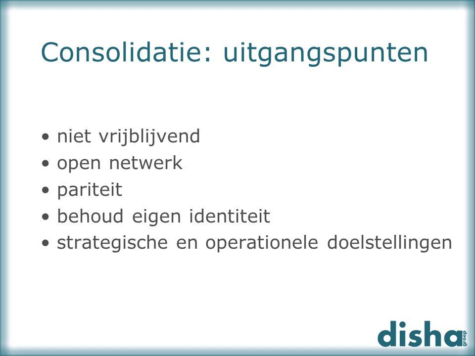 Consolidatie: uitgangspunten niet vrijblijvend open netwerk pariteit behoud eigen identiteit strategische en operationele doelstellingen