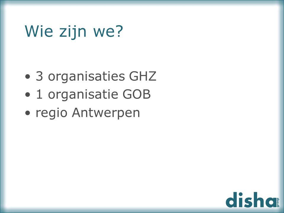 Wie zijn we? 3 organisaties GHZ 1 organisatie GOB regio Antwerpen