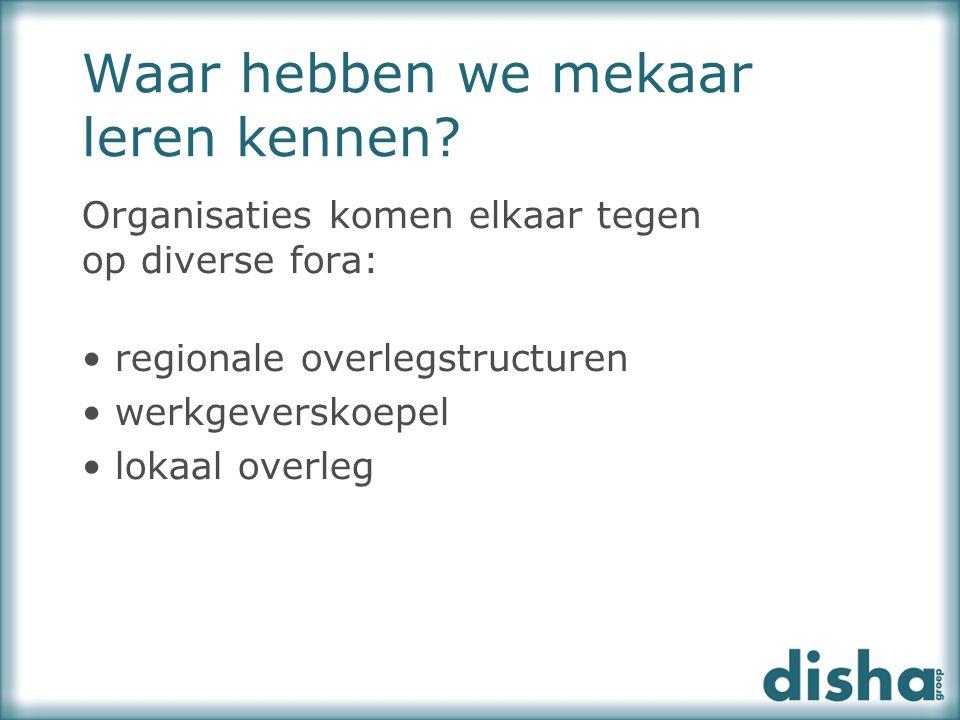 Waar hebben we mekaar leren kennen? Organisaties komen elkaar tegen op diverse fora: regionale overlegstructuren werkgeverskoepel lokaal overleg