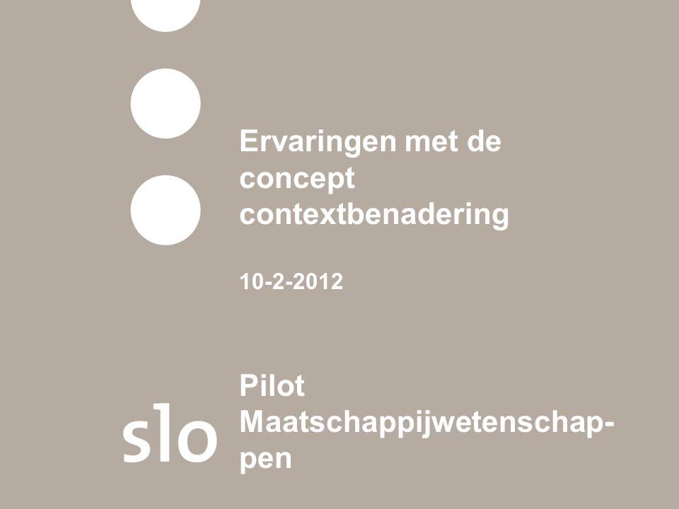 Ervaringen met de concept contextbenadering 10-2-2012 Pilot Maatschappijwetenschap- pen