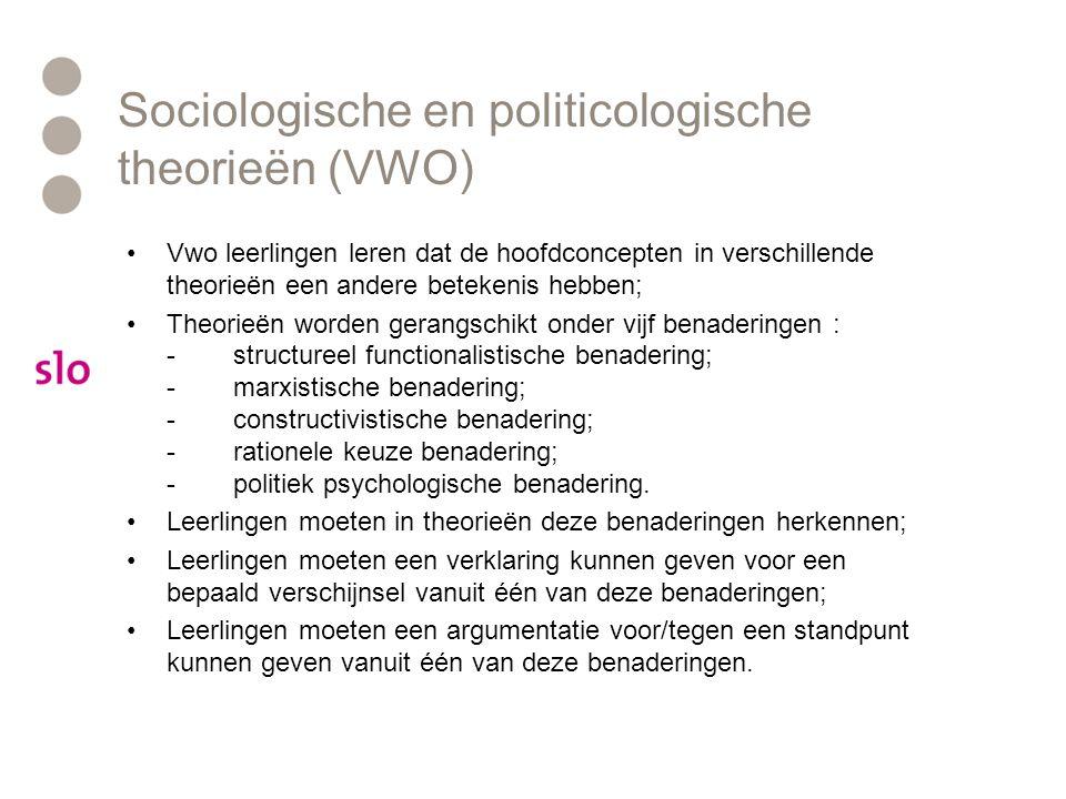 Sociologische en politicologische theorieën (VWO) Vwo leerlingen leren dat de hoofdconcepten in verschillende theorieën een andere betekenis hebben; Theorieën worden gerangschikt onder vijf benaderingen : -structureel functionalistische benadering; -marxistische benadering; -constructivistische benadering; -rationele keuze benadering; -politiek psychologische benadering.