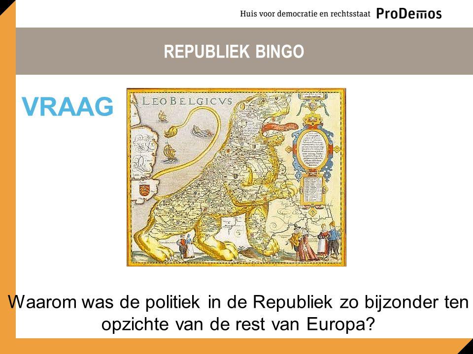 REPUBLIEK BINGO Waarom was de politiek in de Republiek zo bijzonder ten opzichte van de rest van Europa? VRAAG