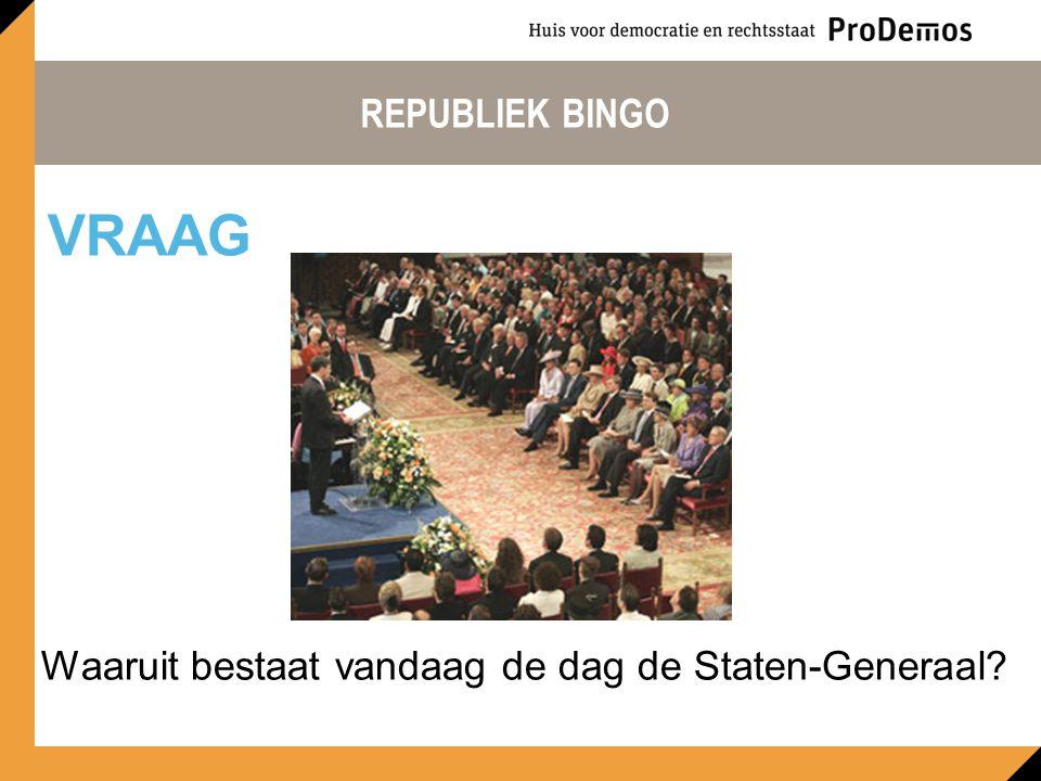 REPUBLIEK BINGO Waaruit bestaat vandaag de dag de Staten-Generaal? VRAAG
