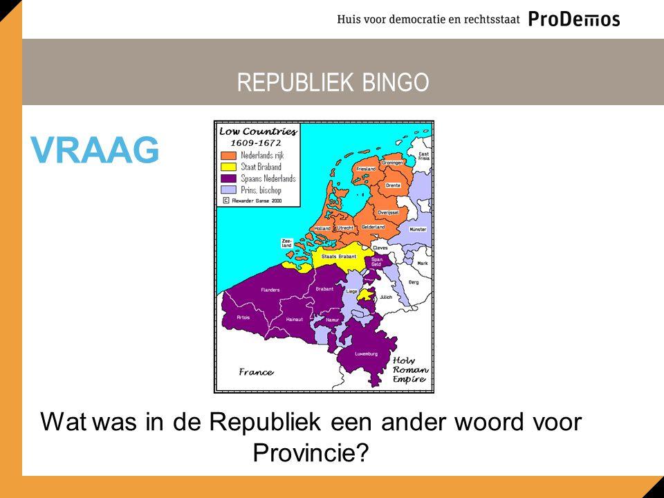 REPUBLIEK BINGO Wat was in de Republiek een ander woord voor Provincie? VRAAG