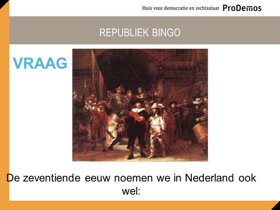 REPUBLIEK BINGO De zeventiende eeuw noemen we in Nederland ook wel: VRAAG