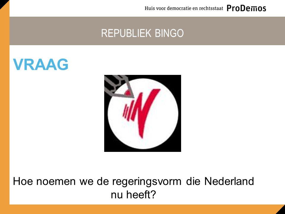 REPUBLIEK BINGO Hoe noemen we de regeringsvorm die Nederland nu heeft? VRAAG
